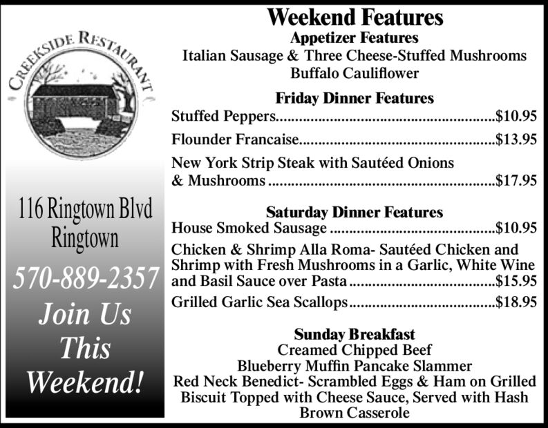 Weekend FeaturesRISTAURANTAppetizer FeaturesItalian Sausage & Three Cheese-Stuffed MushroomsBuffalo CauliflowerCREEKSIDEFriday Dinner FeaturesStuffed Peppers.....$10.95Flounder Francaise.....$13.95New York Strip Steak with Sautéed Onions& Mushrooms .$17.95116 Ringtown BlvdRingtownSaturday Dinner FeaturesHouse Smoked Sausage.$10.95Chicken & Shrimp Alla Roma- Sautéed Chicken andShrimp with Fresh Mushrooms in a Garlic, White Wine$15.95570-889-2357 and Basil Sauce over Pasta.Grilled Garlic Sea Scallops.....$18.95Join UsSunday BreakfastCreamed Chipped BeefBlueberry Muffin Pancake SlammerThisWeekend! Red Neck Benedict- Scrambled Eggs & Ham on GrilledBiscuit Topped with Cheese Sauce, Served with HashBrown Casserole Weekend Features RISTAURANT Appetizer Features Italian Sausage & Three Cheese-Stuffed Mushrooms Buffalo Cauliflower CREEKSIDE Friday Dinner Features Stuffed Peppers.... .$10.95 Flounder Francaise.... .$13.95 New York Strip Steak with Sautéed Onions & Mushrooms . $17.95 116 Ringtown Blvd Ringtown Saturday Dinner Features House Smoked Sausage .$10.95 Chicken & Shrimp Alla Roma- Sautéed Chicken and Shrimp with Fresh Mushrooms in a Garlic, White Wine $15.95 570-889-2357 and Basil Sauce over Pasta. Grilled Garlic Sea Scallops... ..$18.95 Join Us Sunday Breakfast Creamed Chipped Beef Blueberry Muffin Pancake Slammer This Weekend! Red Neck Benedict- Scrambled Eggs & Ham on Grilled Biscuit Topped with Cheese Sauce, Served with Hash Brown Casserole
