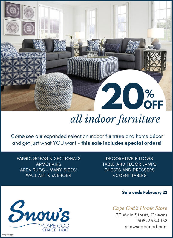 20FOFFall indoor furnitureCome see our expanded selection indoor furniture and home décorand get just what YOU want - this sale includes special orders!FABRIC SOFAS & SECTIONALSDECORATIVE PILLOWSARMCHAIRSTABLE AND FLOOR LAMPSAREA RUGS - MANY SIZES!CHESTS AND DRESSERSWALL ART & MIRRORSACCENT TABLESSale ends February 22Snow'sCape Cod's Home Store22 Main Street, Orleans508-255-0158CAPE CODsnowscapecod.comSINCE 1887NWCN 20F OFF all indoor furniture Come see our expanded selection indoor furniture and home décor and get just what YOU want - this sale includes special orders! FABRIC SOFAS & SECTIONALS DECORATIVE PILLOWS ARMCHAIRS TABLE AND FLOOR LAMPS AREA RUGS - MANY SIZES! CHESTS AND DRESSERS WALL ART & MIRRORS ACCENT TABLES Sale ends February 22 Snow's Cape Cod's Home Store 22 Main Street, Orleans 508-255-0158 CAPE COD snowscapecod.com SINCE 1887 NWCN