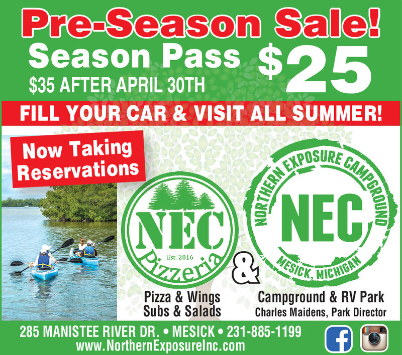 Pre-Season Sale!Season Pass $25$35 AFTER APRIL 30THFILL YOUR CAR & VISIT ALL SUMMER!Now TakingReservationsEXPOSURENECNECSTzen&LEst. 2016MESICK, MICHIGANPizza & WingsSubs & Salads285 MANISTEE RIVER DR.  MESICK 231-885-1199www.NorthernExposurelnc.comCampground & RV ParkCharles Maidens, Park DirectorGAMPGROUNDNORTHERN Pre-Season Sale! Season Pass $25 $35 AFTER APRIL 30TH FILL YOUR CAR & VISIT ALL SUMMER! Now Taking Reservations EXPOSURE NECNEC STzen& LEst. 2016 MESICK, MICHIGAN Pizza & Wings Subs & Salads 285 MANISTEE RIVER DR.  MESICK 231-885-1199 www.NorthernExposurelnc.com Campground & RV Park Charles Maidens, Park Director GAMPGROUND NORTHERN