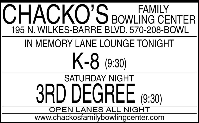 FAMILY| BOWLING CENTERCHACKO'S195 N. WILKES-BARRE BLVD. 570-208-BOWLIN MEMORY LANE LOUNGE TONIGHTK-8 (9:30)SATURDAY NIGHT3RD DEGREE (8:30)OPEN LANES ALL NIGHTwww.chackosfamilybowlingcenter.com FAMILY | BOWLING CENTER CHACKO'S 195 N. WILKES-BARRE BLVD. 570-208-BOWL IN MEMORY LANE LOUNGE TONIGHT K-8 (9:30) SATURDAY NIGHT 3RD DEGREE (8:30) OPEN LANES ALL NIGHT www.chackosfamilybowlingcenter.com