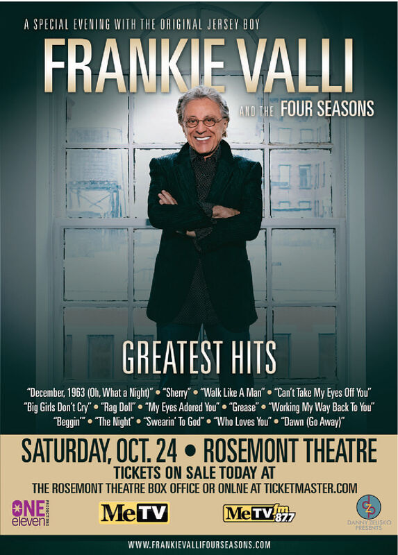 "A SPECIAL EVENING WITH THE ORIGINAL JERSEY BOYFRANKIE VALLIAND THE FOUR SEASONSGREATEST HITS""December, 1963 (Oh, What a Night)""  ""Sherry""  ""Walk Like A Man""  ""Can't Take My Eyes Off You""""Big Girls Don't Cry""  ""Rag Doll""  ""My Eyes Adored You""  ""Grease""  ""Working My Way Back To You""""Beggin""  The Night""  ""Swearin' To God""  ""Who Loves You""  ""Dawn (Go Away)""SATURDAY, OCT. 24  ROSEMONT THEATRETICKETS ON SALE TODAY ATTHE ROSEMONT THEATRE BOX OFFICE OR ONLNE AT TICKETMASTER.COMCNE!elevenMeTVMETV877DANNYZEUSKOPRESENTSwwW.FRANKIEVALLIFOURSEASONS.COM A SPECIAL EVENING WITH THE ORIGINAL JERSEY BOY FRANKIE VALLI AND THE FOUR SEASONS GREATEST HITS ""December, 1963 (Oh, What a Night)""  ""Sherry""  ""Walk Like A Man""  ""Can't Take My Eyes Off You"" ""Big Girls Don't Cry""  ""Rag Doll""  ""My Eyes Adored You""  ""Grease""  ""Working My Way Back To You"" ""Beggin""  The Night""  ""Swearin' To God""  ""Who Loves You""  ""Dawn (Go Away)"" SATURDAY, OCT. 24  ROSEMONT THEATRE TICKETS ON SALE TODAY AT THE ROSEMONT THEATRE BOX OFFICE OR ONLNE AT TICKETMASTER.COM CNE! eleven MeTV METV877 DANNYZEUSKO PRESENTS wwW.FRANKIEVALLIFOURSEASONS.COM"