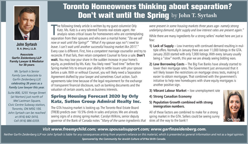 "Toronto Homeowners thinking about separation?Don't wait until the Spring by John T. Syrtash""he following timely artidle is written by my guest columnist OrlyKatz. Ms. Katz is a very talented Toronto real estate agent. Heranalysis raises critical issues for homeowners who are contemplating while there are many ingredients for a strong sellers' market here are just aseparation from their spouses and who own a marital home: ""Do we sellnow or wait until the Spring?"" ""What if my spouse says no? I need toleave. I can't wait until another successful housing market like 2017.""Every case is different. First, hire a competent marriage counsellor and try toreconcile. If that fails, then retain competent Counsel to force a sale. Don'twait. You may lose your share in the sudden increase in your home'sequity, as predicted by Ms. Katz. You likely need ""lead time"" before theSpring market hits to ensure your ability to settle issues with your spousebefore a sale. With or without Counsel, you will likely need a SeparationAgreement drafted by your lawyer and sometimes Court action. Suchagreements take time because of the legal requirement for the exchangeof transparent financial disclosure, such as banking documents and thevaluation of certain assets, such as business interests.were present in some housing markets three years ago- namely strongunderlying demand, tight supply and low interest rates are present again.""few:John Syrtash1) Lack of Supply - Low inventory with continued demand resulting in mul-tiple offers. Normally in January there are over 11,000 listings in the GTA.January 2020 started with only 7,000 listings. With every January usuallybeing a ""slow"" month, this year we are already seeing bidding wars.B. A. (Hon.), LL.B.AssociateGarfin Zeidenberg LLPFamily Lawyer & Mediatorfor 39 yearsMr. Syrtash is SeniorFamily Law Associate toGarfin Zeidenberg LLP,celebrating 39 years as aFamily Law lawyer this year.2) Low Borrowing Costs - The Big Five Banks have already started tolower their mortgage rates. The Government just announced that itwill likely loosen the restrictions on mortgage stress tests, making iteasier to obtain mortgages. That combined with the government'sinitiative to help new homebuyers with share equity mortgages isanother positive sign.3) Vibrant Labour Market - low unemployment rateSuite 800, 5255 Yonge Street(at Norton) just north ofMel Lastman Square,Civic Centre Subway station,Toronto, ON MSG 1E6.Spring Housing Forecast 2020 by OrlyKatz, Sutton Group Admiral Realty Inc.4) Strong Canadian Economy5) Population Growth combined with strongimmigration numbers.John Syrtash can be reachedat (416) 642-5410,Cell (416) 886-0359.The GTA housing market is looking up. The Toronto Real Estate Board(TREB) predicts over 10.5% climb in sales and prices. We are alreadyseeing signs of a strong spring market. Carolyn Wikins, senior deputygovernor of the Bank of Canada notes ""Many of the same ingredients that skies all the way to the bank!All of these factors are combined to make for a strongspring market in the GTA. Sellers could be seeing sunnyOrly KatzVisit www.freemychild.com; www.spousalsupport.com; www.garfinzeidenberg.com.Neither Garfin Zeidenberg LLP nor John Syrtash is liable for any consequences arising from anyone's reliance on this material, which is presented as general information and not as a legal opinion.Sponsored by the Community for Jewish Culture of B'Nai Brith Canada. Toronto Homeowners thinking about separation? Don't wait until the Spring by John T. Syrtash ""he following timely artidle is written by my guest columnist Orly Katz. Ms. Katz is a very talented Toronto real estate agent. Her analysis raises critical issues for homeowners who are contemplating while there are many ingredients for a strong sellers' market here are just a separation from their spouses and who own a marital home: ""Do we sell now or wait until the Spring?"" ""What if my spouse says no? I need to leave. I can't wait until another successful housing market like 2017."" Every case is different. First, hire a competent marriage counsellor and try to reconcile. If that fails, then retain competent Counsel to force a sale. Don't wait. You may lose your share in the sudden increase in your home's equity, as predicted by Ms. Katz. You likely need ""lead time"" before the Spring market hits to ensure your ability to settle issues with your spouse before a sale. With or without Counsel, you will likely need a Separation Agreement drafted by your lawyer and sometimes Court action. Such agreements take time because of the legal requirement for the exchange of transparent financial disclosure, such as banking documents and the valuation of certain assets, such as business interests. were present in some housing markets three years ago- namely strong underlying demand, tight supply and low interest rates are present again."" few: John Syrtash 1) Lack of Supply - Low inventory with continued demand resulting in mul- tiple offers. Normally in January there are over 11,000 listings in the GTA. January 2020 started with only 7,000 listings. With every January usually being a ""slow"" month, this year we are already seeing bidding wars. B. A. (Hon.), LL.B. Associate Garfin Zeidenberg LLP Family Lawyer & Mediator for 39 years Mr. Syrtash is Senior Family Law Associate to Garfin Zeidenberg LLP, celebrating 39 years as a Family Law lawyer this year. 2) Low Borrowing Costs - The Big Five Banks have already started to lower their mortgage rates. The Government just announced that it will likely loosen the restrictions on mortgage stress tests, making it easier to obtain mortgages. That combined with the government's initiative to help new homebuyers with share equity mortgages is another positive sign. 3) Vibrant Labour Market - low unemployment rate Suite 800, 5255 Yonge Street (at Norton) just north of Mel Lastman Square, Civic Centre Subway station, Toronto, ON MSG 1E6. Spring Housing Forecast 2020 by Orly Katz, Sutton Group Admiral Realty Inc. 4) Strong Canadian Economy 5) Population Growth combined with strong immigration numbers. John Syrtash can be reached at (416) 642-5410, Cell (416) 886-0359. The GTA housing market is looking up. The Toronto Real Estate Board (TREB) predicts over 10.5% climb in sales and prices. We are already seeing signs of a strong spring market. Carolyn Wikins, senior deputy governor of the Bank of Canada notes ""Many of the same ingredients that skies all the way to the bank! All of these factors are combined to make for a strong spring market in the GTA. Sellers could be seeing sunny Orly Katz Visit www.freemychild.com; www.spousalsupport.com; www.garfinzeidenberg.com. Neither Garfin Zeidenberg LLP nor John Syrtash is liable for any consequences arising from anyone's reliance on this material, which is presented as general information and not as a legal opinion. Sponsored by the Community for Jewish Culture of B'Nai Brith Canada."