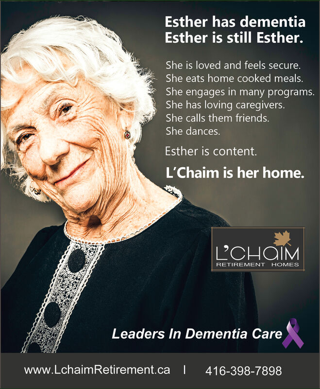 Esther has dementiaEsther is still Esther.She is loved and feels secure.She eats home cooked meals.She engages in many programs.She has loving caregivers.She calls them friends.She dances.Esther is content.L'Chaim is her home.LCHOIMRETIREMENT HOMESLeaders In Dementia Carewww.LchaimRetirement.ca416-398-7898 Esther has dementia Esther is still Esther. She is loved and feels secure. She eats home cooked meals. She engages in many programs. She has loving caregivers. She calls them friends. She dances. Esther is content. L'Chaim is her home. LCHOIM RETIREMENT HOMES Leaders In Dementia Care www.LchaimRetirement.ca 416-398-7898