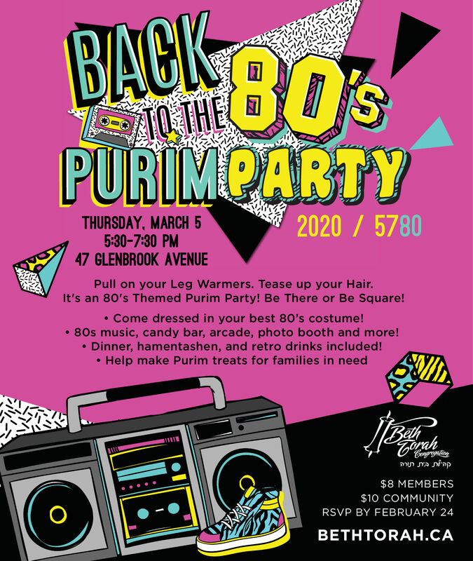 BACK B0'S80%10 THEPURIMPARTY2020 / 5780THURSDAY, MARCH 55:30-7:30 PM47 GLENBROOK AVENUEPull on your Leg Warmers. Tease up your Hair.It's an 80's Themed Purim Party! Be There or Be Square! Come dressed in your best 80's costume! 80s music, candy bar, arcade, photo booth and more! Dinner, hamentashen, and retro drinks included! Help make Purim treats for families in need111111Congrogating$8 MEMBERS$10 COMMUNITYRSVP BY FEBRUARY 24HTORA. BACK B0'S 80% 10 THE PURIMPARTY 2020 / 5780 THURSDAY, MARCH 5 5:30-7:30 PM 47 GLENBROOK AVENUE Pull on your Leg Warmers. Tease up your Hair. It's an 80's Themed Purim Party! Be There or Be Square!  Come dressed in your best 80's costume!  80s music, candy bar, arcade, photo booth and more!  Dinner, hamentashen, and retro drinks included!  Help make Purim treats for families in need 111111 Congrogating $8 MEMBERS $10 COMMUNITY RSVP BY FEBRUARY 24 HTORA.