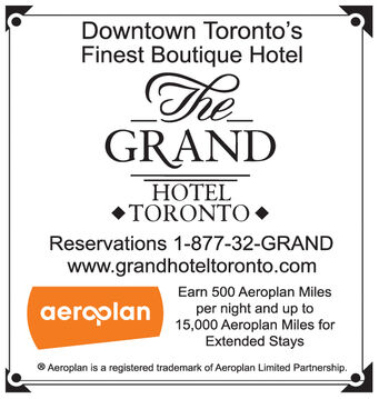 Downtown Toronto'sFinest Boutique HotelGRANDHOTEL*TORONTOReservations 1-877-32-GRANDwww.grandhoteltoronto.comEarn 500 Aeroplan Milesaeroolan 15.000 Aeroplan Miles forper night and up toExtended StaysAeroplan is a registered trademark of Aeroplan Limited Partnership. Downtown Toronto's Finest Boutique Hotel GRAND HOTEL *TORONTO Reservations 1-877-32-GRAND www.grandhoteltoronto.com Earn 500 Aeroplan Miles aeroolan 15.000 Aeroplan Miles for per night and up to Extended Stays Aeroplan is a registered trademark of Aeroplan Limited Partnership.