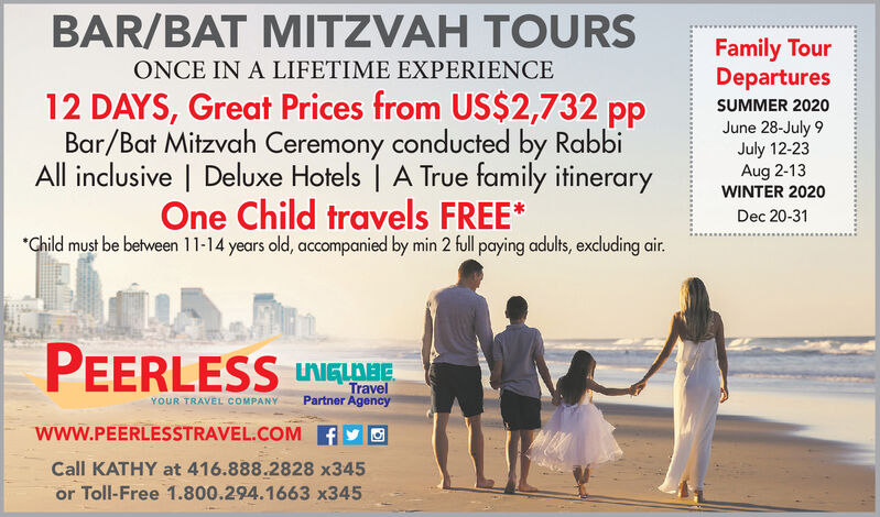 BAR/BAT MITZVAH TOURSFamily TourDeparturesONCE IN A LIFETIME EXPERIENCE12 DAYS, Great Prices from US$2,732 ppBar/Bat Mitzvah Ceremony conducted by RabbiAll inclusive | Deluxe Hotels | A True family itineraryOne Child travels FREE**Child must be between 11-14 years old, accompanied by min 2 full paying adults, excluding air.SUMMER 2020June 28-July 9July 12-23Aug 2-13WINTER 2020Dec 20-31PEERLESS UNIGLAHETravelPartner AgencyYOUR TRAVEL COMPANYwww.PEERLESSTRAVEL.COM ACall KATHY at 416.888.2828 x345or Toll-Free 1.800.294.1663 x345 BAR/BAT MITZVAH TOURS Family Tour Departures ONCE IN A LIFETIME EXPERIENCE 12 DAYS, Great Prices from US$2,732 pp Bar/Bat Mitzvah Ceremony conducted by Rabbi All inclusive | Deluxe Hotels | A True family itinerary One Child travels FREE* *Child must be between 11-14 years old, accompanied by min 2 full paying adults, excluding air. SUMMER 2020 June 28-July 9 July 12-23 Aug 2-13 WINTER 2020 Dec 20-31 PEERLESS UNIGLAHE Travel Partner Agency YOUR TRAVEL COMPANY www.PEERLESSTRAVEL.COM A Call KATHY at 416.888.2828 x345 or Toll-Free 1.800.294.1663 x345