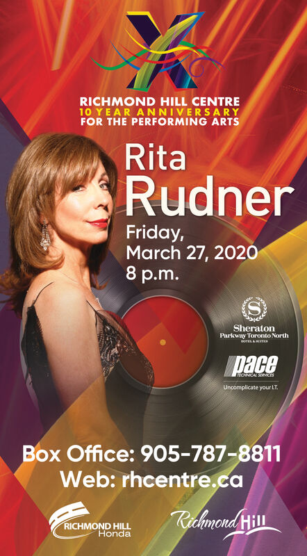 RICHMOND HILL CENTRE10 YEAR ANNIVERSARYFOR THE PERFORMING ARTSRitaRudnerFriday,March 27, 20208 p.m.SheratonParkway Toronto NorthOTELA MITESpaceTEOHNICAL SERnicisUncomplicate your LT.Box Office: 905-787-8811Web: rhcentre.caRichmond HillRICHMOND HILLHonda RICHMOND HILL CENTRE 10 YEAR ANNIVERSARY FOR THE PERFORMING ARTS Rita Rudner Friday, March 27, 2020 8 p.m. Sheraton Parkway Toronto North OTELA MITES pace TEOHNICAL SERnicis Uncomplicate your LT. Box Office: 905-787-8811 Web: rhcentre.ca Richmond Hill RICHMOND HILL Honda