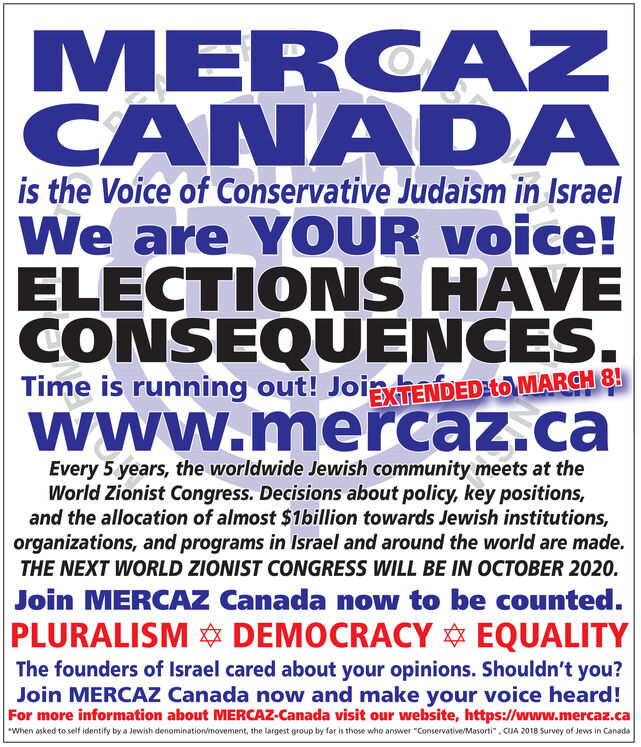 """MERCAZCÂNADAis the Voice of Conservative Judaism in IsraelWe are Y OUR voice!ELECTIONS HAVECONSEQUENCES.Time is running out! JoigIENDEDIto MARCHrewww.mercaz.caEvery 5 years, the worldwide Jewish community meets at theWorld Zionist Congress. Decisions about policy, key positions,and the allocation of almost $1billion towards Jewish institutions,organizations, and programs in Israel and around the world are made.THE NEXT WORLD ZIONIST CONGRESS WILL BE IN OCTOBER 2020.Join MERCAZ Canada now to be counted.PLURALISM DEMOCRACY EQUALITYThe founders of Israel cared about your opinions. Shouldn't you?Join MERCAZ Canada now and make your voice heard!For more information about MERCAZ-Canada visit our website, https://www.mercaz.ca*When asked to self identify by a Jewish denomination/movement, the largest group by far is those who answer """"Conservative/Masorti"""", CIJA 2018 Survey of Jews in Canada MERCAZ CÂNADA is the Voice of Conservative Judaism in Israel We are Y OUR voice! ELECTIONS HAVE CONSEQUENCES. Time is running out! JoigIENDEDIto MARCHre www.mercaz.ca Every 5 years, the worldwide Jewish community meets at the World Zionist Congress. Decisions about policy, key positions, and the allocation of almost $1billion towards Jewish institutions, organizations, and programs in Israel and around the world are made. THE NEXT WORLD ZIONIST CONGRESS WILL BE IN OCTOBER 2020. Join MERCAZ Canada now to be counted. PLURALISM DEMOCRACY  EQUALITY The founders of Israel cared about your opinions. Shouldn't you? Join MERCAZ Canada now and make your voice heard! For more information about MERCAZ-Canada visit our website, https://www.mercaz.ca *When asked to self identify by a Jewish denomination/movement, the largest group by far is those who answer """"Conservative/Masorti"""", CIJA 2018 Survey of Jews in Canada"""