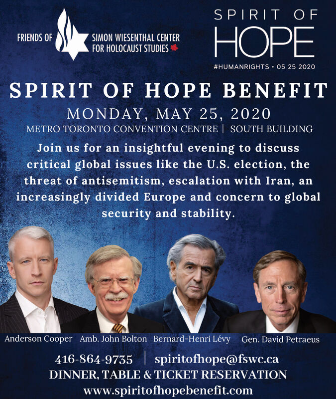 SPIRIT OFPEFRIENDS OFSIMON WIESENTHAL CENTERFOR HOLOCAUST STUDIES#HUMANRIGHTS  05 25 2020SPIRIT OF HOPE BENEFITMONDAY, MAY 25, 2020METRO TORONTO CONVENTION CENTRE | SOUTH BUILDINGJoin us for an insightful evening to discusscritical global issues like the U.S. election, thethreat of antisemitism, escalation with Iran, anincreasingly divided Europe and concern to globalsecurity and stability.Anderson Cooper Amb. John Bolton Bernard-Henri Lévy Gen. David Petraeus416-864-9735| spiritofhope@fswc.caDINNER, TABLE & TICKET RESERVATIONwww.spiritofhopebenefit.com SPIRIT OF PE FRIENDS OF SIMON WIESENTHAL CENTER FOR HOLOCAUST STUDIES #HUMANRIGHTS  05 25 2020 SPIRIT OF HOPE BENEFIT MONDAY, MAY 25, 2020 METRO TORONTO CONVENTION CENTRE | SOUTH BUILDING Join us for an insightful evening to discuss critical global issues like the U.S. election, the threat of antisemitism, escalation with Iran, an increasingly divided Europe and concern to global security and stability. Anderson Cooper Amb. John Bolton Bernard-Henri Lévy Gen. David Petraeus 416-864-9735| spiritofhope@fswc.ca DINNER, TABLE & TICKET RESERVATION www.spiritofhopebenefit.com