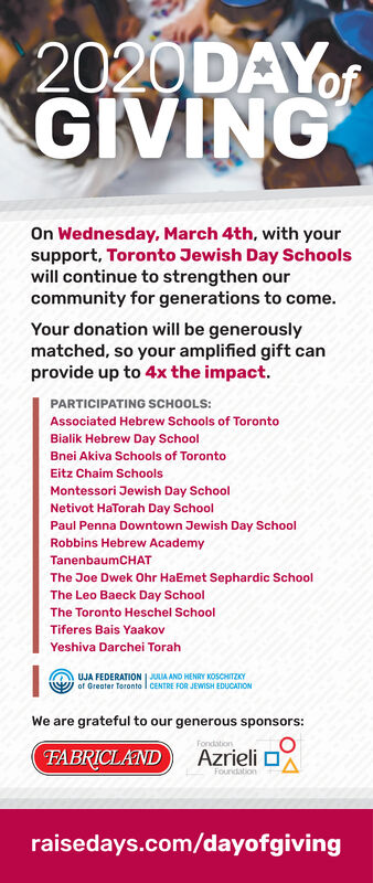2020DAYofGIVINGOn Wednesday, March 4th, with yoursupport, Toronto Jewish Day Schoolswill continue to strengthen ourcommunity for generations to come.Your donation will be generouslymatched, so your amplified gift canprovide up to 4x the impact.PARTICIPATING SCHOOLS:Associated Hebrew Schools of TorontoBialik Hebrew Day SchoolBnei Akiva Schools of TorontoEitz Chaim SchoolsMontessori Jewish Day SchoolNetivot HaTorah Day SchoolPaul Penna Downtown Jewish Day SchoolRobbins Hebrew AcademyTanenbaumCHATThe Joe Dwek Ohr HaEmet Sephardic SchoolThe Leo Baeck Day SchoolThe Toronto Heschel SchoolTiferes Bais YaakovYeshiva Darchei TorahUJA FEDERATION | JULIA AND HENRY KOSCHITZKYof Greater Toronto I CENTRE FOR JEWISH EDUCATIONWe are grateful to our generous sponsors:FondationFABRICLANDAzrieli oFourdationraisedays.com/dayofgiving 2020DAYof GIVING On Wednesday, March 4th, with your support, Toronto Jewish Day Schools will continue to strengthen our community for generations to come. Your donation will be generously matched, so your amplified gift can provide up to 4x the impact. PARTICIPATING SCHOOLS: Associated Hebrew Schools of Toronto Bialik Hebrew Day School Bnei Akiva Schools of Toronto Eitz Chaim Schools Montessori Jewish Day School Netivot HaTorah Day School Paul Penna Downtown Jewish Day School Robbins Hebrew Academy TanenbaumCHAT The Joe Dwek Ohr HaEmet Sephardic School The Leo Baeck Day School The Toronto Heschel School Tiferes Bais Yaakov Yeshiva Darchei Torah UJA FEDERATION | JULIA AND HENRY KOSCHITZKY of Greater Toronto I CENTRE FOR JEWISH EDUCATION We are grateful to our generous sponsors: Fondation FABRICLAND Azrieli o Fourdation raisedays.com/dayofgiving