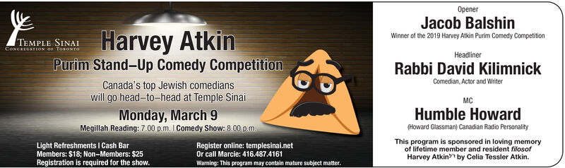 OpenerJacob BalshinWinner of the 2019 Harvey Atkin Purim Comedy CompetitionTEMPLE SINAICONCREGATION OF TORONTOHarvey AtkinHeadlinerPurim Stand-Up Comedy CompetitionCanada's top Jewish comedianswill go head-to-head at Temple SinaiRabbi David KilimnickComedian, Actor and WriterMCMonday, March 9Megillah Reading: 7.00 p.m. I Comedy Show: 8.00 p.m.Humble Howard(Howard Glassman) Canadian Radio PersonalityLight Refreshments I Cash BarMembers: $18; Non-Members: $25Registration is required for the show.Register online: templesinai.netOr call Marcie: 416.487.4161Waming: This program may contain mature subject matter.This program is sponsored in loving memoryof lifetime member and resident filosof Opener Jacob Balshin Winner of the 2019 Harvey Atkin Purim Comedy Competition TEMPLE SINAI CONCREGATION OF TORONTO Harvey Atkin Headliner Purim Stand-Up Comedy Competition Canada's top Jewish comedians will go head-to-head at Temple Sinai Rabbi David Kilimnick Comedian, Actor and Writer MC Monday, March 9 Megillah Reading: 7.00 p.m. I Comedy Show: 8.00 p.m. Humble Howard (Howard Glassman) Canadian Radio Personality Light Refreshments I Cash Bar Members: $18; Non-Members: $25 Registration is required for the show. Register online: templesinai.net Or call Marcie: 416.487.4161 Waming: This program may contain mature subject matter. This program is sponsored in loving memory of lifetime member and resident filosof