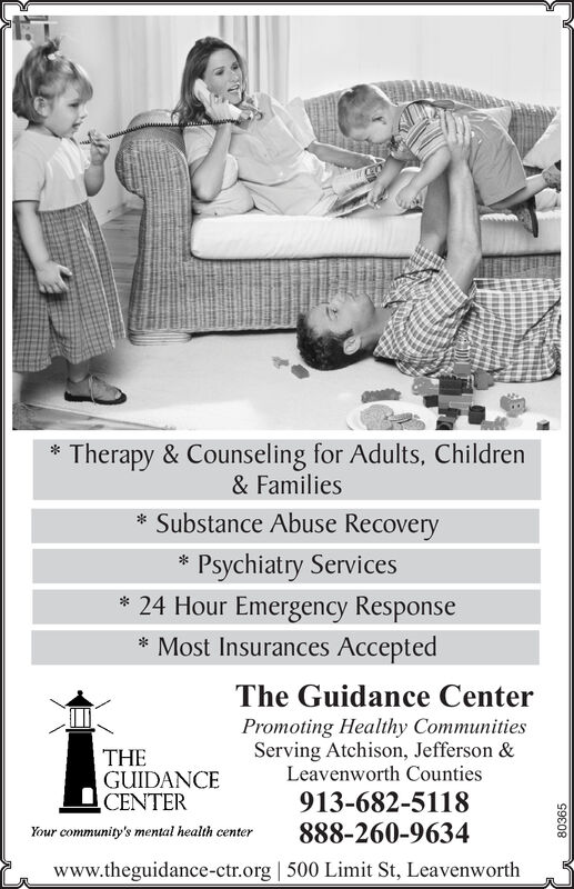 Therapy& Counseling for Adults, Children&FamiliesSubstance Abuse RecoveryPsychiatry Services24 Hour Emergency ResponseMost Insurances AcceptedThe Guidance CenterPromoting Healthy CommunitiesServing Atchison, Jefferson &Leavenworth CountiesTHEGUIDANCECENTER913-682-5118888-260-9634Your community's mental health centerwww.theguidance-ctr.org 500 Limit St, Leavenworth80365 Therapy& Counseling for Adults, Children &Families Substance Abuse Recovery Psychiatry Services 24 Hour Emergency Response Most Insurances Accepted The Guidance Center Promoting Healthy Communities Serving Atchison, Jefferson & Leavenworth Counties THE GUIDANCE CENTER 913-682-5118 888-260-9634 Your community's mental health center www.theguidance-ctr.org 500 Limit St, Leavenworth 80365
