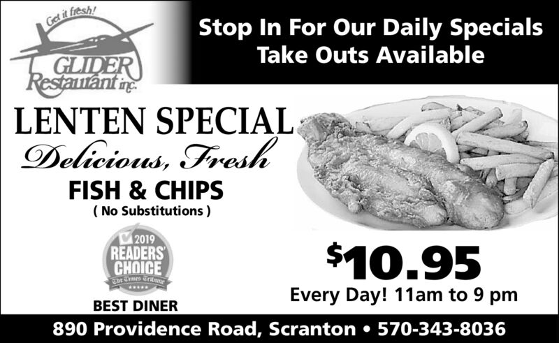 Gel it fresh!Stop In For Our Daily SpecialsTake Outs AvailableGLIDERRestautant neLENTEN SPECIALDelicious, FreshFISH & CHIPS( No Substitutions )2019READERSCHOICEThe Cimes Tritne$10.95Every Day! 11am to 9 pmBEST DINER890 Providence Road, Scranton  570-343-8036 Gel it fresh! Stop In For Our Daily Specials Take Outs Available GLIDER Restautant ne LENTEN SPECIAL Delicious, Fresh FISH & CHIPS ( No Substitutions ) 2019 READERS CHOICE The Cimes Tritne $10.95 Every Day! 11am to 9 pm BEST DINER 890 Providence Road, Scranton  570-343-8036