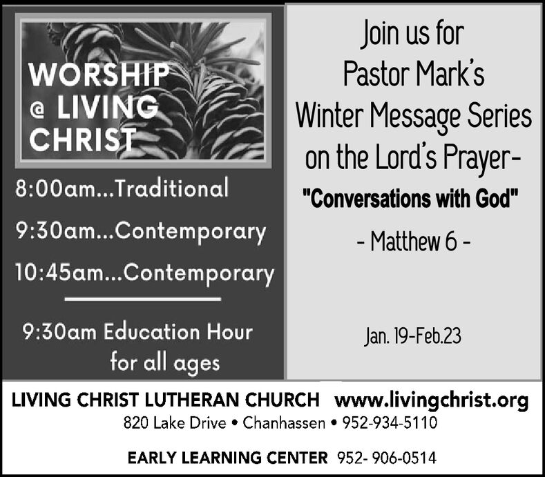 "Join us forPastor Mark'sWÖRSHIP@ LIVINGCHRISTWinter Message Serieson the Lord's Prayer-8:00am...Traditional""Conversations with God""9:30am...Contemporary- Matthew 6 -10:45am...Contemporary9:30am Education HourJan. 19-Feb.23for all agesLIVING CHRIST LUTHERAN CHURCH www.livingchrist.org820 Lake Drive  Chanhassen  952-934-5110EARLY LEARNING CENTER 952-906-0514 Join us for Pastor Mark's WÖRSHIP @ LIVING CHRIST Winter Message Series on the Lord's Prayer- 8:00am...Traditional ""Conversations with God"" 9:30am...Contemporary - Matthew 6 - 10:45am...Contemporary 9:30am Education Hour Jan. 19-Feb.23 for all ages LIVING CHRIST LUTHERAN CHURCH www.livingchrist.org 820 Lake Drive  Chanhassen  952-934-5110 EARLY LEARNING CENTER 952-906-0514"