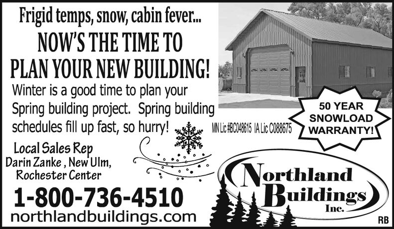 Frigid temps, snow, cabin fever.NOW'S THE TIME TOPLAN YOUR NEW BUILDING!Winter is a good time to plan yourSpring building project. Spring buildingschedules fill up fast, so hurry!50 YEARSNOWLOADWARRANTY!MN Lc#BCO48615 IA Lic CO88675Local Sales RepDarin Zanke , New Ulm,Rochester CenterNorthlandBuildings1-800-736-4510northlandbuildings.comInc.RB Frigid temps, snow, cabin fever. NOW'S THE TIME TO PLAN YOUR NEW BUILDING! Winter is a good time to plan your Spring building project. Spring building schedules fill up fast, so hurry! 50 YEAR SNOWLOAD WARRANTY! MN Lc#BCO48615 IA Lic CO88675 Local Sales Rep Darin Zanke , New Ulm, Rochester Center Northland Buildings 1-800-736-4510 northlandbuildings.com Inc. RB
