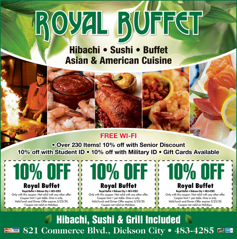 ROYAL BUFFETHibachi  Sushi  BuffetAsian & American CuisineFREE WI-FIo Over 230 Items! 10% off with Senior Discount10% off with Student ID  10% off with Military ID  Gift Cards Available10% OFF 10% OFF 10% OFFRoyal BuffetRoyal Buffet  Dicksan City  483-4285Only with this coupon. Not valid with any other offer.Coupon limit I per table. Dine in only.Valid lunch and Dinner Offer expires 3/23/20.Coupon not valid on Holidays.Royal BuffetRoyal BuffetRoyal Buffet  Dickson Gity  483-4285Only with this coupon. Not valid with any other offer.Coupon limit 1 per table. Dine in only.Valid lunch and Dinner Offer expires 3/23/20.Coupon not valid on Holidays.Royal Buffet  Dickson City  483-4285Only with this coupon. Not valid with any other offer.Coupon limit I per table. Dine in only.Valid lunch and Dinner Offer expires 3/23/20.Coupon not valid on Holidays.Hibachi, Sushi & Grill IncludedE- 821 Commerce Blvd., Dickson City  483-4285 22VISA ROYAL BUFFET Hibachi  Sushi  Buffet Asian & American Cuisine FREE WI-FI o Over 230 Items! 10% off with Senior Discount 10% off with Student ID  10% off with Military ID  Gift Cards Available 10% OFF 10% OFF 10% OFF Royal Buffet Royal Buffet  Dicksan City  483-4285 Only with this coupon. Not valid with any other offer. Coupon limit I per table. Dine in only. Valid lunch and Dinner Offer expires 3/23/20. Coupon not valid on Holidays. Royal Buffet Royal Buffet Royal Buffet  Dickson Gity  483-4285 Only with this coupon. Not valid with any other offer. Coupon limit 1 per table. Dine in only. Valid lunch and Dinner Offer expires 3/23/20. Coupon not valid on Holidays. Royal Buffet  Dickson City  483-4285 Only with this coupon. Not valid with any other offer. Coupon limit I per table. Dine in only. Valid lunch and Dinner Offer expires 3/23/20. Coupon not valid on Holidays. Hibachi, Sushi & Grill Included E- 821 Commerce Blvd., Dickson City  483-4285 22 VISA