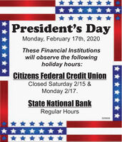 * ******** ****President's DayMonday, February 17th, 2020These Financial Institutionswill observe the followingholiday hours:Citizens Federal Credit UnionClosed Saturday 2/15 &Monday 2/17.State National BankRegular Hours309808********** ** * *** ***** * *** President's Day Monday, February 17th, 2020 These Financial Institutions will observe the following holiday hours: Citizens Federal Credit Union Closed Saturday 2/15 & Monday 2/17. State National Bank Regular Hours 309808 ***** ***** **