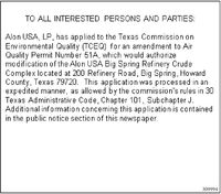 TO ALL INTERESTED PERSONS AND PARTIES:Alon USA, LP, has applied to the Texas Commission onEnvironmental Quality (TCEQ) for an amendment to AirQuality Permit Number 51A, which would authorizemodification of the Alon USA Big Spring Refinery CrudeComplex located at 200 Refinery Road, Big Spring, HowardCounty, Texas 79720. This application was processed in anexpedited manner, as allowed by the commission's rules in 30Texas Administrative Code, Chapter 101, Subchapter J.Additional information concerning this application is containedin the public notice section of this newspaper.309994 TO ALL INTERESTED PERSONS AND PARTIES: Alon USA, LP, has applied to the Texas Commission on Environmental Quality (TCEQ) for an amendment to Air Quality Permit Number 51A, which would authorize modification of the Alon USA Big Spring Refinery Crude Complex located at 200 Refinery Road, Big Spring, Howard County, Texas 79720. This application was processed in an expedited manner, as allowed by the commission's rules in 30 Texas Administrative Code, Chapter 101, Subchapter J. Additional information concerning this application is contained in the public notice section of this newspaper. 309994