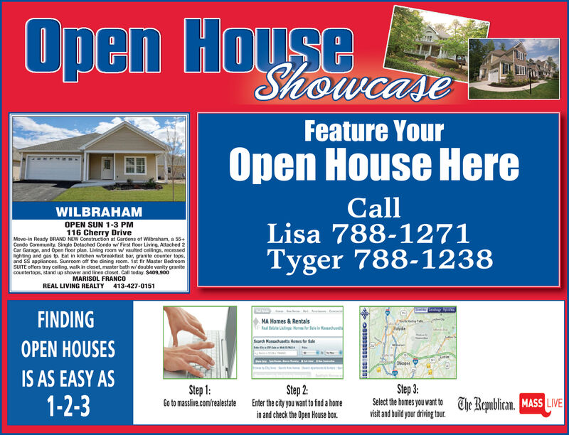 Open HouseShowcaseFeature YourOpen House HereCallLisa 788-1271Tyger 788-1238WILBRAHAMOPEN SUN 1-3 PM116 Cherry DriveMove-in Ready BRAND NEW Construction at Gardens of Wilbraham, a 55+Condo Community. Single Detached Condo w/ First floor Living, Attached 2Car Garage, and Open floor plan. Living room w vaulted ceilings, recessedlighting and gas fp. Eat in kitchen wibreakfast bar, granite counter tops.and SS appliances. Sunroom off the dining room. 1st fir Master BedroomSUITE offers tray ceiling, walk in closet, master bath w/ double vanity granitecountertops, stand up shower and linen closet. Call today. $409,900MARISOL FRANCOREAL LIVING REALTY413-427-0151FINDINGMA Homes &JulydeSearch Massachusetts Homes for SaleOPEN HOUSESDhieapesIS AS EASY AS1-2-3Step 3:Select the homes you want to The Republican. MASS LIVEvisit and build your driving tour.Step 1:Step 2:Enter the city you want to find a homein and check the Open House box.Go to masslive.com/realestate Open House Showcase Feature Your Open House Here Call Lisa 788-1271 Tyger 788-1238 WILBRAHAM OPEN SUN 1-3 PM 116 Cherry Drive Move-in Ready BRAND NEW Construction at Gardens of Wilbraham, a 55+ Condo Community. Single Detached Condo w/ First floor Living, Attached 2 Car Garage, and Open floor plan. Living room w vaulted ceilings, recessed lighting and gas fp. Eat in kitchen wibreakfast bar, granite counter tops. and SS appliances. Sunroom off the dining room. 1st fir Master Bedroom SUITE offers tray ceiling, walk in closet, master bath w/ double vanity granite countertops, stand up shower and linen closet. Call today. $409,900 MARISOL FRANCO REAL LIVING REALTY 413-427-0151 FINDING MA Homes & Julyde Search Massachusetts Homes for Sale OPEN HOUSES Dhieapes IS AS EASY AS 1-2-3 Step 3: Select the homes you want to The Republican. MASS LIVE visit and build your driving tour. Step 1: Step 2: Enter the city you want to find a home in and check the Open House box. Go to masslive.com/realestate
