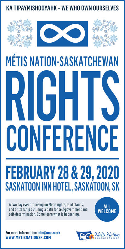 KA TIPAYMISHOOYAHK  WE WHO OWN OURSELVESMÉTIS NATION-SASKATCHEWANRIGHTSCONFERENCEFEBRUARY 28 & 29, 2020SASKATOON INN HOTEL, SASKATOON, SKA two day event focusing on Métis rights, land claims,and citizenship outlining a path for self-government andself-determination. Come learn what is happening.ALLWELCOMEFor more information: info@mns.workMétis NationwwW.METISNATIONSK.COMSaskatchewan KA TIPAYMISHOOYAHK  WE WHO OWN OURSELVES MÉTIS NATION-SASKATCHEWAN RIGHTS CONFERENCE FEBRUARY 28 & 29, 2020 SASKATOON INN HOTEL, SASKATOON, SK A two day event focusing on Métis rights, land claims, and citizenship outlining a path for self-government and self-determination. Come learn what is happening. ALL WELCOME For more information: info@mns.work Métis Nation wwW.METISNATIONSK.COM Saskatchewan