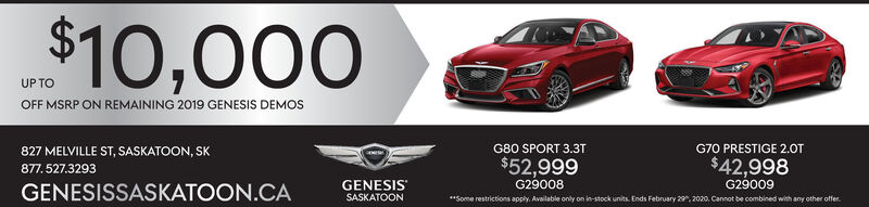 "$10,000UP TOOFF MSRP ON REMAINING 2019 GENESIS DEMOSG80 SPORT 3.31827 MELVILLE ST, SASKATOON, SK877. 527.3293G70 PRESTIGE 2.0T$42,998$52,999G29009G29008GENESIS""SASKATOONGENESISSASKATOON.CA**Some restrictions apply. Available only o in-stock units. Ends February 29, 2020. Cannot be combined with any othe offer. $10,000 UP TO OFF MSRP ON REMAINING 2019 GENESIS DEMOS G80 SPORT 3.31 827 MELVILLE ST, SASKATOON, SK 877. 527.3293 G70 PRESTIGE 2.0T $42,998 $52,999 G29009 G29008 GENESIS"" SASKATOON GENESISSASKATOON.CA **Some restrictions apply. Available only o in-stock units. Ends February 29, 2020. Cannot be combined with any othe offer."