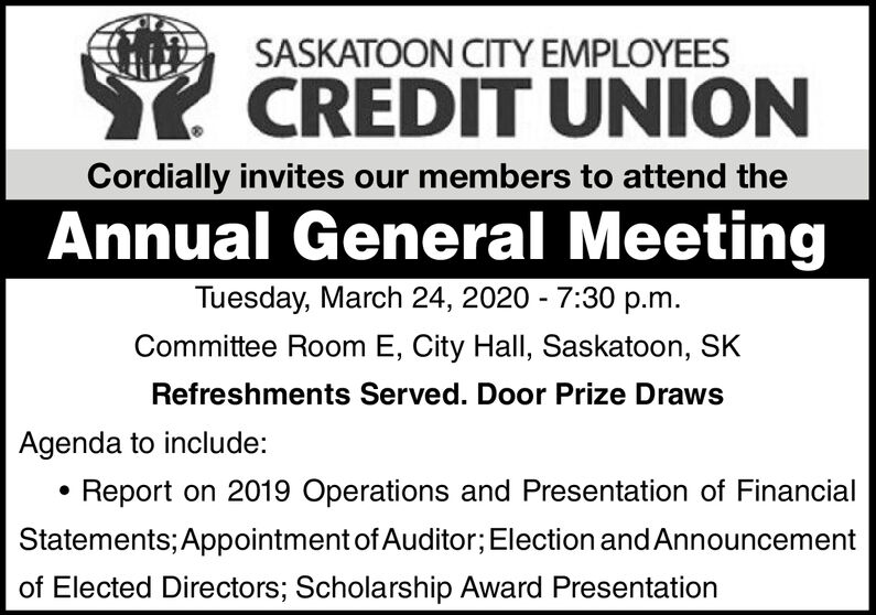SASKATOON CITY EMPLOYEESSK CREDIT UNIONCordially invites our members to attend theAnnual General MeetingTuesday, March 24, 2020 - 7:30 p.m.Committee Room E, City Hall, Saskatoon, SKRefreshments Served. Door Prize DrawsAgenda to include:Report on 2019 Operations and Presentation of FinancialStatements; Appointment of Auditor; Election and Announcementof Elected Directors; Scholarship Award Presentation SASKATOON CITY EMPLOYEES SK CREDIT UNION Cordially invites our members to attend the Annual General Meeting Tuesday, March 24, 2020 - 7:30 p.m. Committee Room E, City Hall, Saskatoon, SK Refreshments Served. Door Prize Draws Agenda to include: Report on 2019 Operations and Presentation of Financial Statements; Appointment of Auditor; Election and Announcement of Elected Directors; Scholarship Award Presentation
