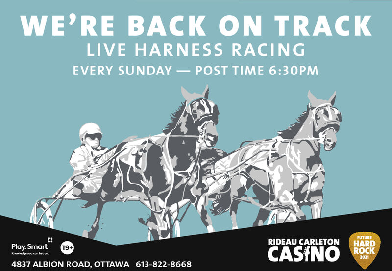 WE'RE BACK ON TRACKLIVE HARNESS RACINGEVERY SUNDAY POST TIME 6:30PMFUTUREPlay. Smart19+RIDEAU CARLETONHARDCASINO ROCKKnowledge you can bet on20214837 ALBION ROAD, OTTAWA 613-822-8668 WE'RE BACK ON TRACK LIVE HARNESS RACING EVERY SUNDAY POST TIME 6:30PM FUTURE Play. Smart 19+ RIDEAU CARLETON HARD CASINO ROCK Knowledge you can bet on 2021 4837 ALBION ROAD, OTTAWA 613-822-8668