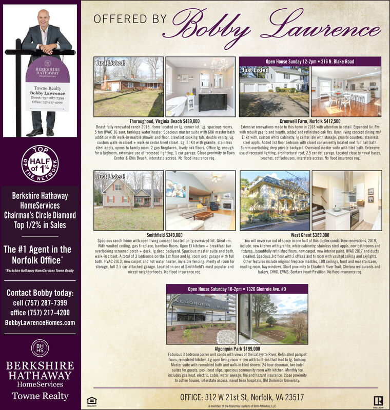 """""""Bobby LawrenceOFFERED BYJust Listed!Open House Sunday 12-2pm  216 N. Blake RoadBERKSHIREHATHAWAYJust ListedTowne RealtyBobby LawrenceDireet: 757-ak-7399Office 757-217400Thoroughood, Virginia Beach $489,000Cromwell Farm, Norfolk $412,500Extensive renovations made to this home in 2018 with attention to detail Expanded liv. RmBeautifully renovated ranch 2015. Home located on ig corner lot. Lg. spacious rooms.5 ton HVAC 16 seer, tankless water heater. Spacious master suite with 60K master bath with ebuilt gas fp and hearth, added and refinished oak firs. Open living concept dining rm/addition with walk-in marble shower and floor, clawtoot soaking tub, double vanity. Lg. El kit with, custom white cabinetry. Ig center isle with storage, granite counters, stainlesscustom walk-in closet + waik-in cedar lined closet. Lg. El Kit with granite, stainlesssteel appls, opens to family room. 2 gas fireplaces, lovely oak floors, Office lg. enough Sunrm overlooking deep private backyard. Oversized master suite with tiled bath. Extensivefor a bedroom, extensive use of recessed lighting, 1 car garage. Close proximity to Town use of recessed lighting, architectural roof, 2.5 car det garage. Located close to naval bases.steel appls. Added Ist floor bedroom with closet conveniently located next full hall bath.TOP:HALFof 1%Center & Chix Beach, interstate access. No flood insurance req.beaches, coffeehouses, interstate access. No flood insurance req.VETWORDBerkshire HathawayHomeServicesChairman's Circle DiamondTop 1/2% in SalesJust Listed!H ENSmithfield $349,000The #1 Agent in theNorfolk OfficeSpacious ranch home with open living concept located on Ig oversized lot. Great m.With vaulted ceiling. gas fireplace, bamboo floors. Open El kitchen + breakfast baroverlooking screened porch + deck, lg deep backyard. Spacious master suite and bath,walk-in closet. A total of 3 bedrooms on the Ist floor and Ig. room over garage with fullbath. HVAC 2013, new carpet and hot water heater, invisible fenci"""