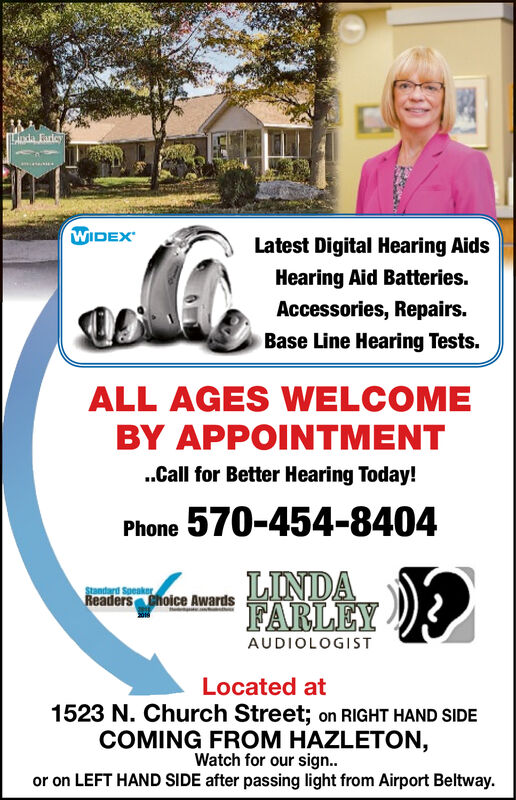 da FarleyWIDEXLatest Digital Hearing AidsHearing Aid Batteries.Accessories, Repairs.Base Line Hearing Tests.ALL AGES WELCOMEBY APPOINTMENT.Call for Better Hearing Today!Phone 570-454-8404Standard SpeakerReaders Choice AwardsLINDAFARLEY )?AUDIOLOGISTLocated at1523 N. Church Street; on RIGHT HAND SIDECOMING FROM HAZLETON,Watch for our sign..or on LEFT HAND SIDE after passing light from Airport Beltway. da Farley WIDEX Latest Digital Hearing Aids Hearing Aid Batteries. Accessories, Repairs. Base Line Hearing Tests. ALL AGES WELCOME BY APPOINTMENT .Call for Better Hearing Today! Phone 570-454-8404 Standard Speaker Readers Choice Awards LINDA FARLEY )? AUDIOLOGIST Located at 1523 N. Church Street; on RIGHT HAND SIDE COMING FROM HAZLETON, Watch for our sign.. or on LEFT HAND SIDE after passing light from Airport Beltway.