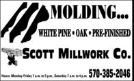 MOLDING...WHITE PINE  OAK  PRE-FINISHEDSCOTT MILLWORK Co.570-385-2046Hours: Monday-Friday 7 a.m. to 5 p.m., Saturday 7 a.m. to 4 p.m. MOLDING... WHITE PINE  OAK  PRE-FINISHED SCOTT MILLWORK Co. 570-385-2046 Hours: Monday-Friday 7 a.m. to 5 p.m., Saturday 7 a.m. to 4 p.m.