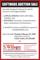 SOFTWARE AUCTION SALESpecially designed software for sale byAuction to the highest bidder. APPLICATIONS: WEB-APP, HRIS,ADMIN, API ENGINES: Execution, Communication,Rules, Syndication, Psychometrics.A detailed inventory available by request to:info@bailiffsale.comSale to be held: Tuesday, February 25, 2020Registration at 10:30 a.m.SALE 11:00 A.M. SHARPATSWilson18 Ashwarren RoadToronto, ON3] 125www.bailiffsale.com& CO. BAILIFFS LIMITEDPAYMENT MUST BE MADE IMMEDIATELY at the time the auctionsale condudes by cash, debit card or bank draft payable to:S. Wilson & Co. Bailiffs Limited in trust. SOFTWARE AUCTION SALE Specially designed software for sale by Auction to the highest bidder.  APPLICATIONS: WEB-APP, HRIS, ADMIN, API  ENGINES: Execution, Communication, Rules, Syndication, Psychometrics. A detailed inventory available by request to: info@bailiffsale.com Sale to be held: Tuesday, February 25, 2020 Registration at 10:30 a.m. SALE 11:00 A.M. SHARP AT SWilson 18 Ashwarren Road Toronto, ON 3] 125 www.bailiffsale.com & CO. BAILIFFS LIMITED PAYMENT MUST BE MADE IMMEDIATELY at the time the auction sale condudes by cash, debit card or bank draft payable to: S. Wilson & Co. Bailiffs Limited in trust.