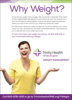 Why Weight?Do you find your weight to be a struggle, either emotionally or physically? Trinity HealthOf New England Weight Management at Saint Francis can help. The members of ourteam are committed to working together to give you the advice, support and treatmentoptions you need to take control of your weight and restore your health.We offer proven methods for weight management that can be tailored to your uniqueneeds. Your team will provide you with expert, personalized attention. They will becomeyour trusted partners in your weight loss journey.To learn more about your weight loss options, call 833-678-1100 orvisit TrinityHealthOfNE.org/YWeight.Trinity HealthOf New EnglandWEIGHT MANAGEMENTCall 833-678-1100 or go to TrinityHealthOfNE.org/YWeight Why Weight? Do you find your weight to be a struggle, either emotionally or physically? Trinity Health Of New England Weight Management at Saint Francis can help. The members of our team are committed to working together to give you the advice, support and treatment options you need to take control of your weight and restore your health. We offer proven methods for weight management that can be tailored to your unique needs. Your team will provide you with expert, personalized attention. They will become your trusted partners in your weight loss journey. To learn more about your weight loss options, call 833-678-1100 or visit TrinityHealthOfNE.org/YWeight. Trinity Health Of New England WEIGHT MANAGEMENT Call 833-678-1100 or go to TrinityHealthOfNE.org/YWeight