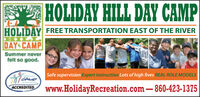 HOLIDAY HILL DAY CAMPHOLIDAY FREE TRANSPORTATION EAST OF THE RIVERHILDAY CAMPSummer neverfelt so good.Safe supervision Expert instruction Lots of high fives REAL ROLE MODELSCAMPwww.HolidayRecreation.com 860-423-1375ACCREDITED HOLIDAY HILL DAY CAMP HOLIDAY FREE TRANSPORTATION EAST OF THE RIVER HIL DAY CAMP Summer never felt so good. Safe supervision Expert instruction Lots of high fives REAL ROLE MODELS CAMP www.HolidayRecreation.com 860-423-1375 ACCREDITED