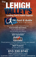 TheLEHIGHVALLEY'SLeading Foot & Ankle Experts!PA Foot & Anklea s so ciatesWe are the Lehigh Valley's PremierFoot & Ankle Specialists.Do you have foot pain?Now accepting new patients!Thank you for voting usBEST PODIATRIST!ReadersH2019THE MORNING CALLProud partner of the St Luke's provider care network!Voted Reader's Choice forBEST Podiatristfor the last 8 years.Call to schedule your appointment today...610.330.9740PAFootDoctors.comALLENTOWN | BANGOR | EASTON | LANSFORD | NORTHAMPTON The LEHIGH VALLEY'S Leading Foot & Ankle Experts! PA Foot & Ankle a s so ciates We are the Lehigh Valley's Premier Foot & Ankle Specialists. Do you have foot pain? Now accepting new patients! Thank you for voting us BEST PODIATRIST! Readers H 2019 THE MORNING CALL Proud partner of the St Luke's provider care network! Voted Reader's Choice for BEST Podiatrist for the last 8 years. Call to schedule your appointment today... 610.330.9740 PAFootDoctors.com ALLENTOWN | BANGOR | EASTON | LANSFORD | NORTHAMPTON