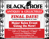 BLACK ROSEANTIQUES & COLLECTIBLESFINAL DAYS!Location Closing March 31, 2020Major Sales EventGoing On Now!Hours: Monday - Saturday 10 am - 8 pm; Sunday 12 pm - 5pm1200 US-22, Phillipsburg, NJ 08865Located in the Phillipsburg Mallwww.blackroseantiques.comNEW JERSEY'S PREMIER ANTIQUE MALL BLACK ROSE ANTIQUES & COLLECTIBLES FINAL DAYS! Location Closing March 31, 2020 Major Sales Event Going On Now! Hours: Monday - Saturday 10 am - 8 pm; Sunday 12 pm - 5pm 1200 US-22, Phillipsburg, NJ 08865 Located in the Phillipsburg Mall www.blackroseantiques.com NEW JERSEY'S PREMIER ANTIQUE MALL