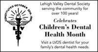 Lehigh Valley Dental Societyserving the community forover 100 years!CelebratesChildren's DentalHealth MonthVisit a LVDS dentist for yourfamily's dental health needs.190220u,ITUTED Lehigh Valley Dental Society serving the community for over 100 years!  Celebrates Children's Dental Health Month Visit a LVDS dentist for your family's dental health needs. 1902 20u, ITUTED