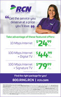 "PRCNINTERNET DIGITAL TV PHONE6Get the service youdeserve at a priceyou'll love. 99RCNTake advantage of these featured offers:99$2410 Mbps Internetpermonth$44""99100 Mbps Internet+ Digital TVpermonth$7999100 Mbps Internet+ Signature TVpermonth""Experienced speeds may varyFind the right package for you!800.RING.RCN 