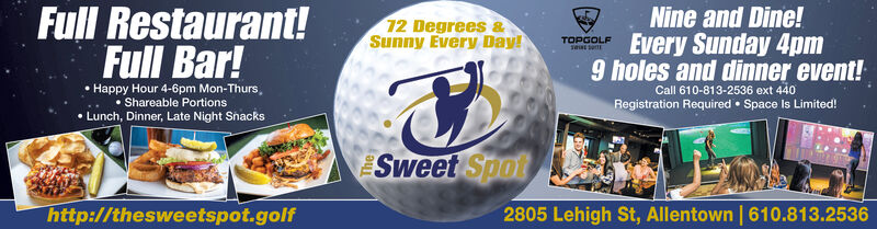 Full Restaurant!12 Degrees &Sunny Every Day!Nine and Dine!TOPGOLFEvery Sunday 4pmFull Bar!Happy Hour 4-6pm Mon-Thurs, Shareable Portions9 holes and dinner event!Call 610-813-2536 ext 440Registration Required  Space Is Limited! Lunch, Dinner, Late Night SnacksSweet Spothttp://thesweetspot.golf2805 Lehigh St, Allentown | 610.813.2536 Full Restaurant! 12 Degrees & Sunny Every Day! Nine and Dine! TOPGOLF Every Sunday 4pm Full Bar! Happy Hour 4-6pm Mon-Thurs,  Shareable Portions 9 holes and dinner event! Call 610-813-2536 ext 440 Registration Required  Space Is Limited!  Lunch, Dinner, Late Night Snacks Sweet Spot http://thesweetspot.golf 2805 Lehigh St, Allentown | 610.813.2536
