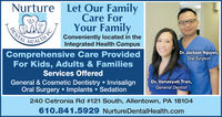 NurtureLet Our FamilyCare ForYour FamilyHEALTH PCComprehensive Care ProvidedFor Kids, Adults & FamiliesConveniently located in theIntegrated Health Campus!Dr. Jackson Nguyen,Oral SurgeonServices OfferedGeneral & Cosmetic Dentistry InvisalignOral Surgery  Implants SedationDr. Vanaeyah Tran,General Dentist240 Cetronia Rd #121 South, Allentown, PA 18104610.841.5929 NurtureDentalHealth.comDENTAL Nurture Let Our Family Care For Your Family HEALTH PC Comprehensive Care Provided For Kids, Adults & Families Conveniently located in the Integrated Health Campus ! Dr. Jackson Nguyen, Oral Surgeon Services Offered General & Cosmetic Dentistry Invisalign Oral Surgery  Implants Sedation Dr. Vanaeyah Tran, General Dentist 240 Cetronia Rd #121 South, Allentown, PA 18104 610.841.5929 NurtureDentalHealth.com DENTAL