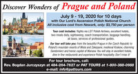 Discover Wonders of Prague and PolandJuly 9 - 19, 2020 for 10 dayswith Our Lord's Ascension Polish National ChurchAll inclusive cost from Newark, only: $3,750 per personTour cost includes: flights via LOT Polish Airlines, excellent hotels,two meals daily, sightseeing, coach transportation, baggage handling,all taxes, services of professional guides.Our tour will take you: from the beautiful Prague in the Czech Republic toPoland's mountain resorts of Wisla and Zakopane, medieval Krakow, charmingSandomierz and heroic capital of Warsaw. You will stay in excellent hotels,dine in fine restaurants and experience Polish hospitality. Don't miss it!For tour brochure, call:Rev. Bogdan Jurczyszyn at 484-264-7627 or PAT TOURS at 1-800-388-0988e-mail: info@pattours.com Discover Wonders of Prague and Poland July 9 - 19, 2020 for 10 days with Our Lord's Ascension Polish National Church All inclusive cost from Newark, only: $3,750 per person Tour cost includes: flights via LOT Polish Airlines, excellent hotels, two meals daily, sightseeing, coach transportation, baggage handling, all taxes, services of professional guides. Our tour will take you: from the beautiful Prague in the Czech Republic to Poland's mountain resorts of Wisla and Zakopane, medieval Krakow, charming Sandomierz and heroic capital of Warsaw. You will stay in excellent hotels, dine in fine restaurants and experience Polish hospitality. Don't miss it! For tour brochure, call: Rev. Bogdan Jurczyszyn at 484-264-7627 or PAT TOURS at 1-800-388-0988 e-mail: info@pattours.com