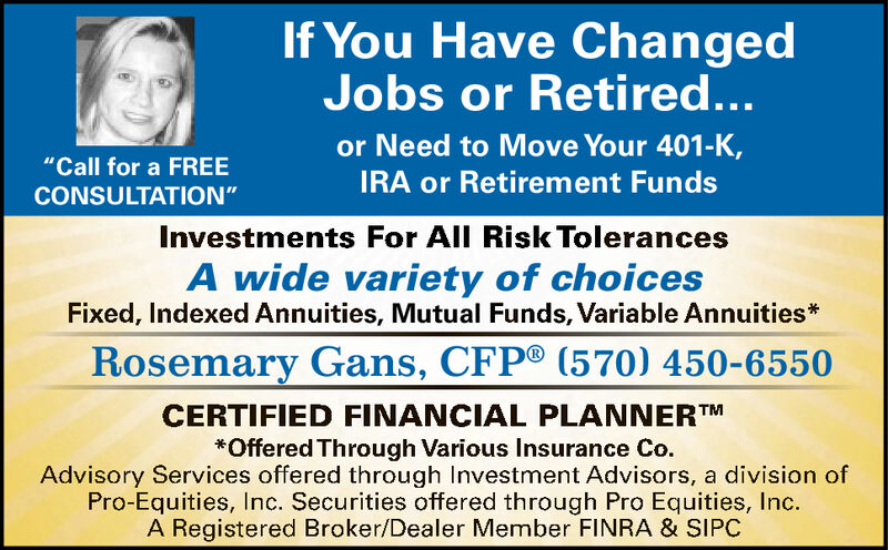 """If You Have ChangedJobs or Retired...or Need to Move Your 401-K,""""Call for a FREEIRA or Retirement FundsCONSULTATION""""Investments For All Risk TolerancesA wide variety of choicesFixed, Indexed Annuities, Mutual Funds, Variable Annuities*Rosemary Gans, CFP® (570) 450-6550CERTIFIED FINANCIAL PLANNERTM*Offered Through Various Insurance Co.Advisory Services offered through Investment Advisors, a division ofPro-Equities, Inc. Securities offered through Pro Equities, Inc.A Registered Broker/Dealer Member FINRA & SIPC If You Have Changed Jobs or Retired... or Need to Move Your 401-K, """"Call for a FREE IRA or Retirement Funds CONSULTATION"""" Investments For All Risk Tolerances A wide variety of choices Fixed, Indexed Annuities, Mutual Funds, Variable Annuities* Rosemary Gans, CFP® (570) 450-6550 CERTIFIED FINANCIAL PLANNERTM *Offered Through Various Insurance Co. Advisory Services offered through Investment Advisors, a division of Pro-Equities, Inc. Securities offered through Pro Equities, Inc. A Registered Broker/Dealer Member FINRA & SIPC"""
