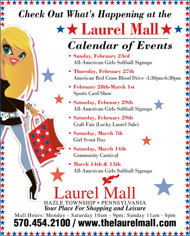 Check Out What's Happening at the** Laurel Mall **Calendar of Events Sunday, February 23rdAll-American Girls Softball Signups Thursday, February 27thAmerican Red Cross Blood Drive -1:30pm-6:30pm February 28th-March IstSports Card ShowSaturday, February 29thAll-American Girls Softball Signups Saturday, February 29thCraft Fair (Lucky Laurel Sale) Saturday, March 7thGirl Scout DaySaturday, March 14thCommunity Carnival March 14th & 15thAll-American Girls Softball SignupsLaurel MallHAZLE TOWNSHIP  PENNSYLVANIAYour Place For Shopping and LeisureMall Hours: Monday Saturday 10am - 9pm; Sunday 11am - 6pm570.454.2100 / www.thelaurelmall.com Check Out What's Happening at the ** Laurel Mall ** Calendar of Events  Sunday, February 23rd All-American Girls Softball Signups  Thursday, February 27th American Red Cross Blood Drive -1:30pm-6:30pm  February 28th-March Ist Sports Card Show Saturday, February 29th All-American Girls Softball Signups  Saturday, February 29th Craft Fair (Lucky Laurel Sale)  Saturday, March 7th Girl Scout Day Saturday, March 14th Community Carnival  March 14th & 15th All-American Girls Softball Signups Laurel Mall HAZLE TOWNSHIP  PENNSYLVANIA Your Place For Shopping and Leisure Mall Hours: Monday Saturday 10am - 9pm; Sunday 11am - 6pm 570.454.2100 / www.thelaurelmall.com