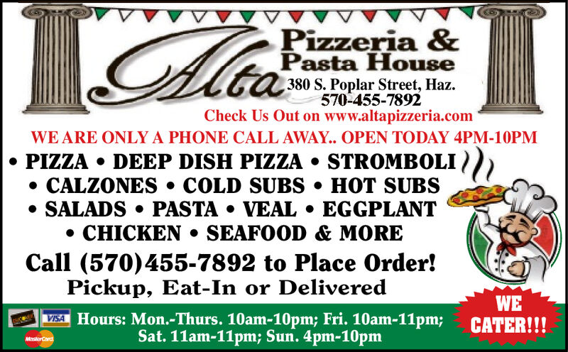 Pizzeria &Pasta House380 S. Poplar Street, Haz570-455-7892Check Us Out on www.altapizzeria.comWE ARE ONLY A PHONE CALL AWAY. OPEN TODAY 4PM-10PMPIZZA DEEP DISH PIZZA STROMBOLI)CALZONES. COLD SUBS HOT SUBSSALADS PASTA VEAL. EGGPLANTCHICKEN SEAFOOD & MORECall (570)455-7892 to Place Order!Pickup, Eat-In or DeliveredWECATER!!!Hours: Mon.-Thurs. 10am-10pm; Fri. 10am-11pm;Sat. 11am-11pm; Sun. 4pm-10pmVISAMasterCard Pizzeria & Pasta House 380 S. Poplar Street, Haz 570-455-7892 Check Us Out on www.altapizzeria.com WE ARE ONLY A PHONE CALL AWAY. OPEN TODAY 4PM-10PM PIZZA DEEP DISH PIZZA STROMBOLI) CALZONES. COLD SUBS HOT SUBS SALADS PASTA VEAL. EGGPLANT CHICKEN SEAFOOD & MORE Call (570)455-7892 to Place Order! Pickup, Eat-In or Delivered WE CATER!!! Hours: Mon.-Thurs. 10am-10pm; Fri. 10am-11pm; Sat. 11am-11pm; Sun. 4pm-10pm VISA MasterCard
