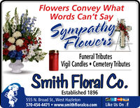 Flowers Convey WhatWords Can't SaySympathgsFlowersFuneral TributesVigil Candles Cemetery TributesSmith Floral Co.Established 1896555 N. Broad St., West Hazleton570-454-4471 www.smithfloralco.comMC VISALike Us On f Flowers Convey What Words Can't Say Sympathgs Flowers Funeral Tributes Vigil Candles Cemetery Tributes Smith Floral Co. Established 1896 555 N. Broad St., West Hazleton 570-454-4471 www.smithfloralco.com MC VISA Like Us On f
