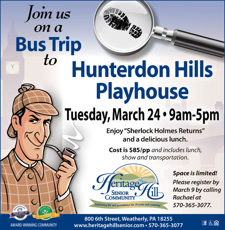 """Join usBus TriptoHunterdon HillsPlayhouseTuesday, March 24  9am-5pmEnjoy """"Sherlock Holmes Returns""""and a delicious lunch.Cost is $85/pp and includes lunch,show and transportation.HeritageSpace is limited!Please register byMarch 9 by callingSENIORCOMMUNITYRachael atEmbracing life and possibilities for 20 years and counting!570-365-3077.2070 BEST OF800 6th Street, Weatherly, PA 18255www.heritagehillsenior.com  570-365-3077AWARD-WINNING COMMUNITY Join us Bus Trip to Hunterdon Hills Playhouse Tuesday, March 24  9am-5pm Enjoy """"Sherlock Holmes Returns"""" and a delicious lunch. Cost is $85/pp and includes lunch, show and transportation. Heritage Space is limited! Please register by March 9 by calling SENIOR COMMUNITY Rachael at Embracing life and possibilities for 20 years and counting! 570-365-3077. 2070 BEST OF 800 6th Street, Weatherly, PA 18255 www.heritagehillsenior.com  570-365-3077 AWARD-WINNING COMMUNITY"""