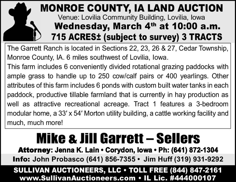 MONROE COUNTY, IA LAND AUCTIONVenue: Lovilia Community Building, Lovilia, lowaWednesday, March 4th at 10:00 a.m.715 ACRES+ (subject to survey) 3 TRACTSThe Garrett Ranch is located in Sections 22, 23, 26 & 27, Cedar Township,Monroe County, IA. 6 miles southwest of Lovilia, lowa.This farm includes 6 conveniently divided rotational grazing paddocks withample grass to handle up to 250 cow/calf pairs or 400 yearlings. Otherattributes of this farm includes 6 ponds with custom built water tanks in eachpaddock, productive tillable farmland that is currently in hay production aswell as attractive recreational acreage. Tract 1 features a 3-bedroommodular home, a 33' x 54' Morton utility building, a cattle working facility andmuch, much more!Mike & Jill Garrett  SellersAttorney: Jenna K. Lain  Corydon, lowa  Ph: (641) 872-1304Info: John Probasco (641) 856-7355  Jim Huff (319) 931-9292SULLIVAN AUCTIONEERS, LLC  TOLL FREE (844) 847-2161www.SullivanAuctioneers.com  IL Lic. #444000107 MONROE COUNTY, IA LAND AUCTION Venue: Lovilia Community Building, Lovilia, lowa Wednesday, March 4th at 10:00 a.m. 715 ACRES+ (subject to survey) 3 TRACTS The Garrett Ranch is located in Sections 22, 23, 26 & 27, Cedar Township, Monroe County, IA. 6 miles southwest of Lovilia, lowa. This farm includes 6 conveniently divided rotational grazing paddocks with ample grass to handle up to 250 cow/calf pairs or 400 yearlings. Other attributes of this farm includes 6 ponds with custom built water tanks in each paddock, productive tillable farmland that is currently in hay production as well as attractive recreational acreage. Tract 1 features a 3-bedroom modular home, a 33' x 54' Morton utility building, a cattle working facility and much, much more! Mike & Jill Garrett  Sellers Attorney: Jenna K. Lain  Corydon, lowa  Ph: (641) 872-1304 Info: John Probasco (641) 856-7355  Jim Huff (319) 931-9292 SULLIVAN AUCTIONEERS, LLC  TOLL FREE (844) 847-2161 www.SullivanAuctioneers.com  IL Lic. #444000107