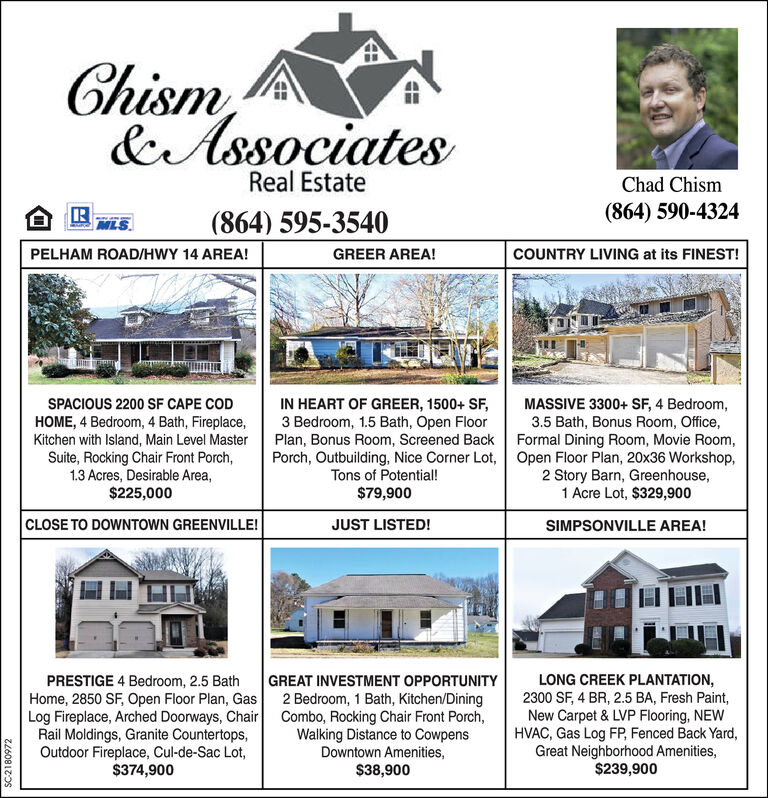 Chism&AssociatesReal EstateChad ChismIR(864) 595-3540(864) 590-4324MLS.PELHAM ROAD/HWY 14 AREA!GREER AREA!COUNTRY LIVING at its FINEST!MASSIVE 3300+ SF, 4 Bedroom,3.5 Bath, Bonus Room, Office,Plan, Bonus Room, Screened Back Formal Dining Room, Movie Room,Porch, Outbuilding, Nice Corner Lot, Open Floor Plan, 20x36 Workshop,2 Story Barn, Greenhouse,1 Acre Lot, $329,900IN HEART OF GREER, 1500+ SF,3 Bedroom, 1.5 Bath, Open FloorSPACIOUS 2200 SF CAPE CODHOME, 4 Bedroom, 4 Bath, Fireplace,Kitchen with Island, Main Level MasterSuite, Rocking Chair Front Porch,1.3 Acres, Desirable Area,$225,000Tons of Potential!$79,900CLOSE TO DOWNTOWN GREENVILLE!JUST LISTED!SIMPSONVILLE AREA!PRESTIGE 4 Bedroom, 2.5 BathHome, 2850 SF, Open Floor Plan, GasLog Fireplace, Arched Doorways, ChairRail Moldings, Granite Countertops,Outdoor Fireplace, Cul-de-Sac Lot,$374,900LONG CREEK PLANTATION,2300 SF, 4 BR, 2.5 BA, Fresh Paint,New Carpet & LVP Flooring, NEWHVAC, Gas Log FP, Fenced Back Yard,Great Neighborhood Amenities,$239,900GREAT INVESTMENT OPPORTUNITY2 Bedroom, 1 Bath, Kitchen/DiningCombo, Rocking Chair Front Porch,Walking Distance to CowpensDowntown Amenities,$38,900SC2180972 Chism &Associates Real Estate Chad Chism IR (864) 595-3540 (864) 590-4324 MLS. PELHAM ROAD/HWY 14 AREA! GREER AREA! COUNTRY LIVING at its FINEST! MASSIVE 3300+ SF, 4 Bedroom, 3.5 Bath, Bonus Room, Office, Plan, Bonus Room, Screened Back Formal Dining Room, Movie Room, Porch, Outbuilding, Nice Corner Lot, Open Floor Plan, 20x36 Workshop, 2 Story Barn, Greenhouse, 1 Acre Lot, $329,900 IN HEART OF GREER, 1500+ SF, 3 Bedroom, 1.5 Bath, Open Floor SPACIOUS 2200 SF CAPE COD HOME, 4 Bedroom, 4 Bath, Fireplace, Kitchen with Island, Main Level Master Suite, Rocking Chair Front Porch, 1.3 Acres, Desirable Area, $225,000 Tons of Potential! $79,900 CLOSE TO DOWNTOWN GREENVILLE! JUST LISTED! SIMPSONVILLE AREA! PRESTIGE 4 Bedroom, 2.5 Bath Home, 2850 SF, Open Floor Plan, Gas Log Fireplace, Arched Doorways, Chair Rail Moldings, Granite Countertops, Outdoor Fireplace, Cul-de-Sac Lot, $374,900 LONG CREEK PLANTATION, 2300 SF, 4 BR, 2.5 BA, Fresh Paint, New Carpet & LVP Flooring, NEW HVAC, Gas Log FP, Fenced Back Yard, Great Neighborhood Amenities, $239,900 GREAT INVESTMENT OPPORTUNITY 2 Bedroom, 1 Bath, Kitchen/Dining Combo, Rocking Chair Front Porch, Walking Distance to Cowpens Downtown Amenities, $38,900 SC2180972
