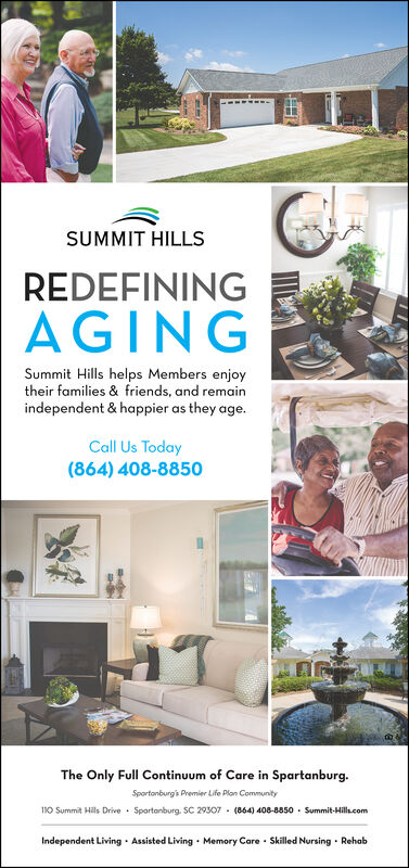 SUMMIT HILLSREDEFININGAGINGSummit Hills helps Members enjoytheir families & friends, and remainindependent & happier as they age.Call Us Today(864) 408-8850The Only Full Continuum of Care in Spartanburg.Sportonburgis Premier Life Plan Community110 Summit Hills Drive · Sportanburg. SC 29307 - (864) 408-8850 - Summit-Hill.comIndependent Living · Assisted Living · Memory Care · Skilled Nursing · Rehab SUMMIT HILLS REDEFINING AGING Summit Hills helps Members enjoy their families & friends, and remain independent & happier as they age. Call Us Today (864) 408-8850 The Only Full Continuum of Care in Spartanburg. Sportonburgis Premier Life Plan Community 110 Summit Hills Drive · Sportanburg. SC 29307 - (864) 408-8850 - Summit-Hill.com Independent Living · Assisted Living · Memory Care · Skilled Nursing · Rehab