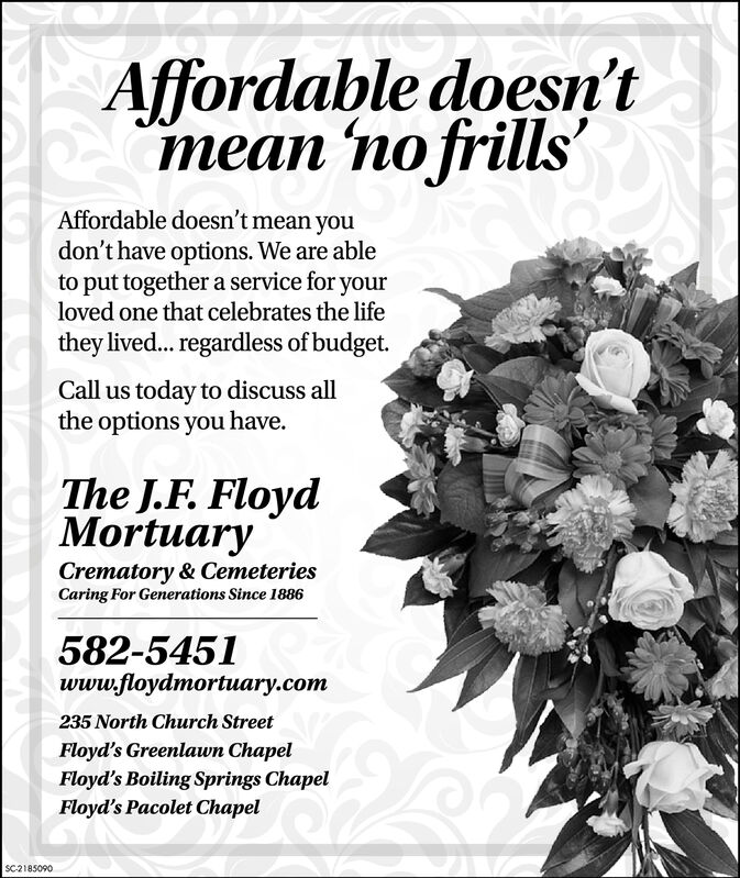 Affordable doesn'tmean no frills'Affordable doesn't mean youdon't have options. We are ableto put together a service for yourloved one that celebrates the lifethey lived... regardless of budgetCall us today to discuss allthe options you have.The J.F. FloydMortuaryCrematory & CemeteriesCaring For Generations Since 1886582-5451www.floydmortuary.com235 North Church StreetFloyd's Greenlawn ChapelFloyd's Boiling Springs ChapelFloyd's Pacolet ChapelSC2164210 Affordable doesn't mean no frills' Affordable doesn't mean you don't have options. We are able to put together a service for your loved one that celebrates the life they lived... regardless of budget Call us today to discuss all the options you have. The J.F. Floyd Mortuary Crematory & Cemeteries Caring For Generations Since 1886 582-5451 www.floydmortuary.com 235 North Church Street Floyd's Greenlawn Chapel Floyd's Boiling Springs Chapel Floyd's Pacolet Chapel SC2164210