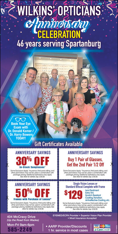 "WILKINS OPTICIANSAuninosayCELEBRATION.46 years serving SpartanburgBook Your EyeExam withDr. Donald Kamer /Dr. Harry BowersTODAY!Gift Certificates AvailableANNIVERSARY SAVINGSANNIVERSARY SAVINGS30% OFFBuy 1 Pair of Glasses,Get the 2nd Pair 1/2 OffIn-Stock SunglassesSome Exclusions Apply. Traonce, thid porty biling ondother promotions moy not be used in combination withpockoge pricing Aodional etrictions moy opplySee store for detols Exp 3/8/20Some Exciusions Acply ""haonce hid party biling andofher promotiors may not be used in combination withpockogo pricing Aodtional strictiors may opplySee store for detols Exp 3/8/20ANNIVERSARY SAVINGSSingle Vision Lenses orStandard Bifocal Complete with Frame50% OFFLens TreatmentExtra: TintScratch RosistantCooting TronsitionArtbrefiective Coating etc.Some Exclusions Apply ""nsuonce third party biling andother promotions moy not be used in combination withpod toe for detals. Exp 3 opply$129Frames with Purchase of LensesSome Exclusions Apply. reuonce thid porty biling andother promotions may not be used in combinationwthpockage pricing Additional estictons may opply Seestoe tor dolals. Exp: 3/8/20EYEMED/ECPA Provider  Superior Vision Plan Provider Most Insurance Accepted404 McCravy Drive(Up the Road from Wades)Mon-Fri 9am-6pm585-2249 AARP Provider/Discounts1 hr. service in most casesWSACareCredit WILKINS OPTICIANS Auninosay CELEBRATION. 46 years serving Spartanburg Book Your Eye Exam with Dr. Donald Kamer / Dr. Harry Bowers TODAY! Gift Certificates Available ANNIVERSARY SAVINGS ANNIVERSARY SAVINGS 30% OFF Buy 1 Pair of Glasses, Get the 2nd Pair 1/2 Off In-Stock Sunglasses Some Exclusions Apply. Traonce, thid porty biling ond other promotions moy not be used in combination with pockoge pricing Aodional etrictions moy opply See store for detols Exp 3/8/20 Some Exciusions Acply ""haonce hid party biling and ofher promotiors may not be used in combination with pockogo pricing Aodtional strictiors may opply See store for detols Exp 3/8/20 ANNIVERSARY SAVINGS Single Vision Lenses or Standard Bifocal Complete with Frame 50% OFF Lens Treatment Extra: Tint Scratch Rosistant Cooting Tronsition Artbrefiective Coating etc. Some Exclusions Apply ""nsuonce third party biling and other promotions moy not be used in combination with pod toe for detals. Exp 3 opply $129 Frames with Purchase of Lenses Some Exclusions Apply. reuonce thid porty biling and other promotions may not be used in combinationwth pockage pricing Additional estictons may opply See stoe tor dolals. Exp: 3/8/20 EYEMED/ECPA Provider  Superior Vision Plan Provider  Most Insurance Accepted 404 McCravy Drive (Up the Road from Wades) Mon-Fri 9am-6pm 585-2249  AARP Provider/Discounts 1 hr. service in most cases WSA CareCredit"